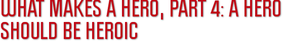 What Makes A Hero, Part 4: A Hero Should be Heroic
